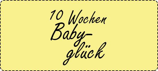 10 Wochen Baby. 10 Wochen Glück.