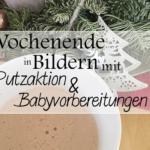 Putzaktion & Babyvorbereitungen   Wochenende in Bildern 3. – 4. 12.