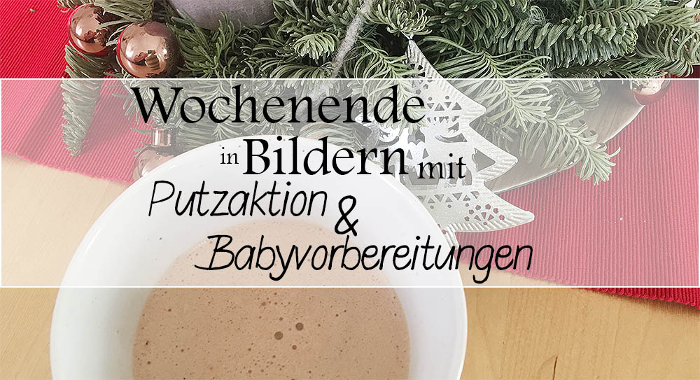 Putzaktion & Babyvorbereitungen | Wochenende in Bildern 3. – 4. 12.
