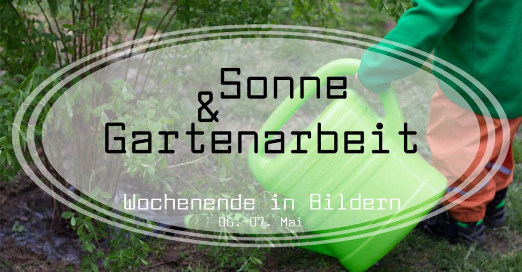 Gartenarbeit und Sonne | Wochenende in Bildern 06.-07.05.